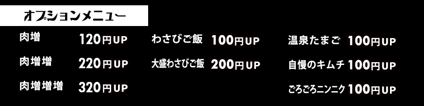 肉増100円アップ~・わさびご飯100円アップ~・温泉たまご100円アップ